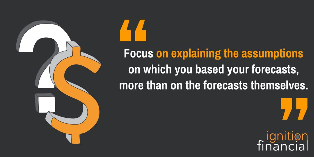 Focus on explaining the assumptions on which you based your forecasts, more than on the forecasts themselves.